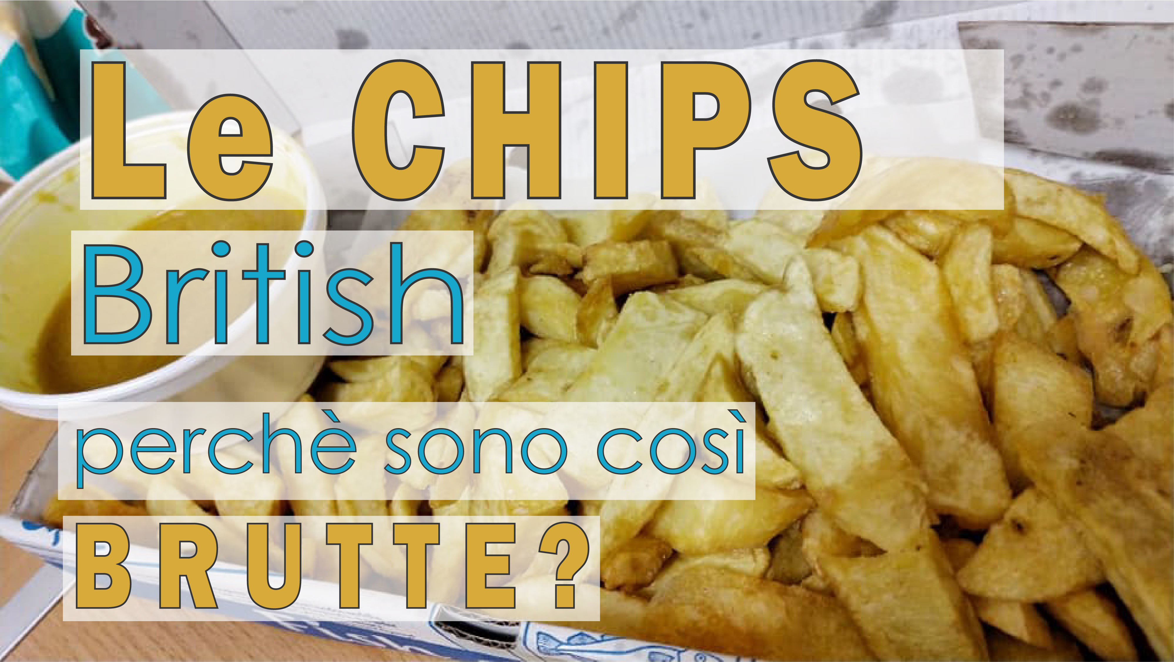 Le Chips Inglesi, perchè son cosi' brutte?