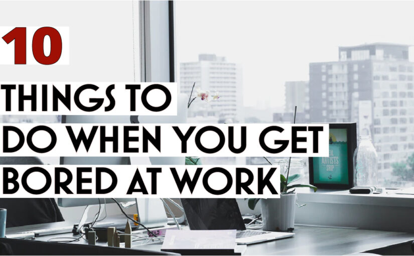 10 Things to do when you get bored at work