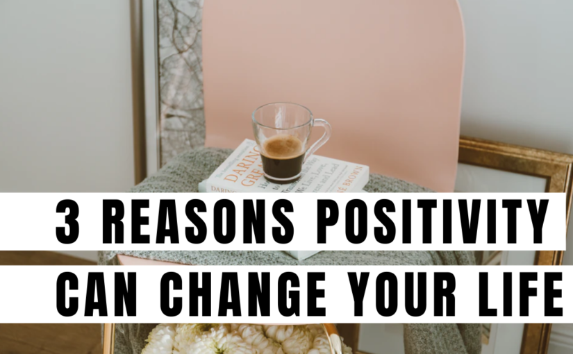 3 Reasons why positivity can change your life